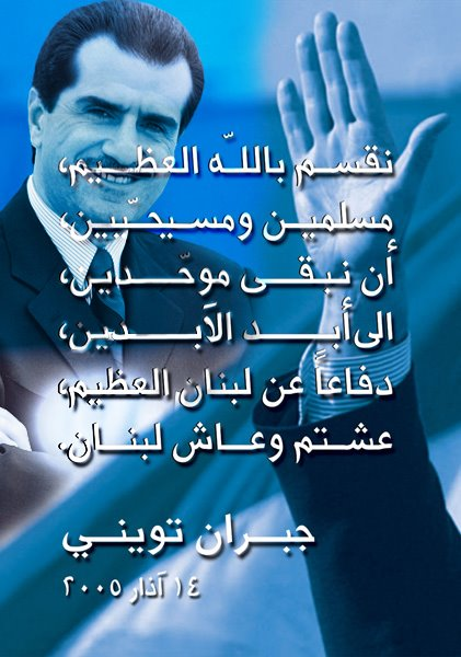"Gebran's oath The Oath of Independence: http://www.youtube.com/watch?v=JJzUE5soKVU ""I swear to God As a Muslim and a Christian To defend my dear country 'till the death And to stay united with my brethren (to stay muwahadeen) Until my last days on earth Defending my great Lebanon (Al A3zeem) ""- (March 14, 2005 – during Lebanon's biggest Independence March in Downtown Beirut. Marking one month exactly to the day of former Lebanese Prime Minister; Sheikh Rafik Al Hariri's assassination)"